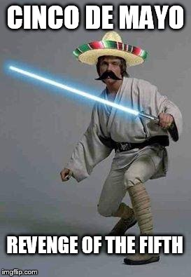 mexican luke | CINCO DE MAYO REVENGE OF THE FIFTH | image tagged in mexican luke | made w/ Imgflip meme maker