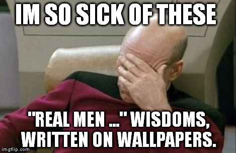 "Captain Picard Facepalm Meme | IM SO SICK OF THESE ""REAL MEN ..."" WISDOMS, WRITTEN ON WALLPAPERS. 