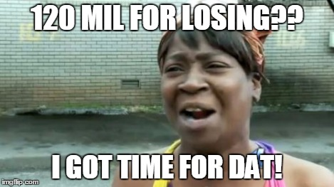 Aint Nobody Got Time For That Meme | 120 MIL FOR LOSING?? I GOT TIME FOR DAT! | image tagged in memes,aint nobody got time for that | made w/ Imgflip meme maker