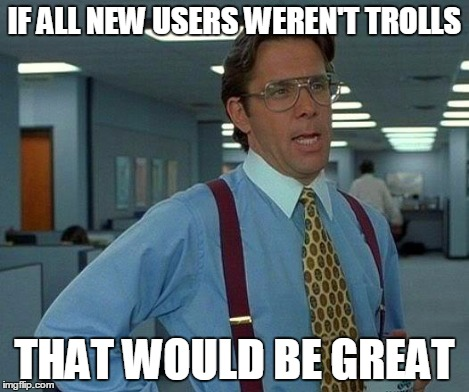 That Would Be Great Meme | IF ALL NEW USERS WEREN'T TROLLS THAT WOULD BE GREAT | image tagged in memes,that would be great | made w/ Imgflip meme maker