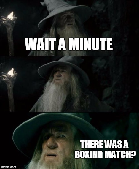 Confused Gandalf Meme | WAIT A MINUTE THERE WAS A BOXING MATCH? | image tagged in memes,confused gandalf | made w/ Imgflip meme maker