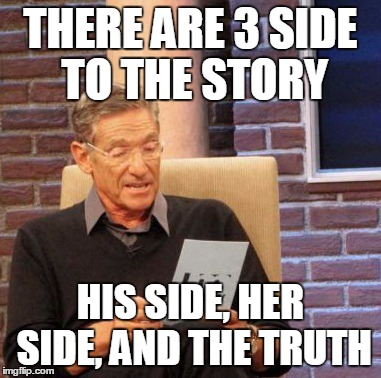 Maury Lie Detector | THERE ARE 3 SIDE TO THE STORY HIS SIDE, HER SIDE, AND THE TRUTH | image tagged in memes,maury lie detector | made w/ Imgflip meme maker