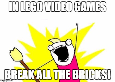 X All The Y | IN LEGO VIDEO GAMES BREAK ALL THE BRICKS! | image tagged in memes,x all the y,lego | made w/ Imgflip meme maker