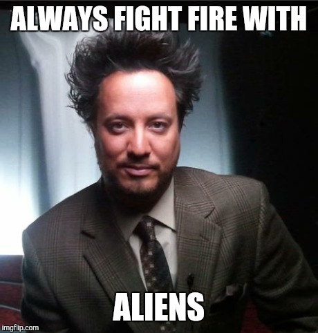 ancient aliens | ALWAYS FIGHT FIRE WITH ALIENS | image tagged in ancient aliens | made w/ Imgflip meme maker