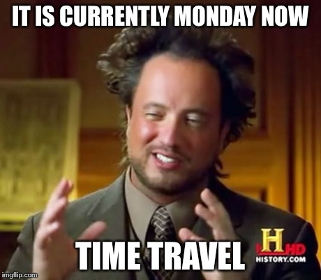 Ancient Aliens Meme | IT IS CURRENTLY MONDAY NOW TIME TRAVEL | image tagged in memes,ancient aliens | made w/ Imgflip meme maker