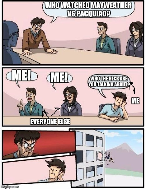 Boardroom Meeting Suggestion Meme | WHO WATCHED MAYWEATHER VS PACQUIAO? ME! ME! WHO THE HECK ARE YOU TALKING ABOUT? EVERYONE ELSE ME | image tagged in memes,boardroom meeting suggestion | made w/ Imgflip meme maker
