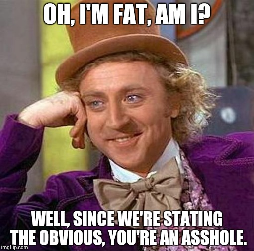 Creepy Condescending Wonka Meme | OH, I'M FAT, AM I? WELL, SINCE WE'RE STATING THE OBVIOUS, YOU'RE AN ASSHOLE. | image tagged in memes,creepy condescending wonka | made w/ Imgflip meme maker