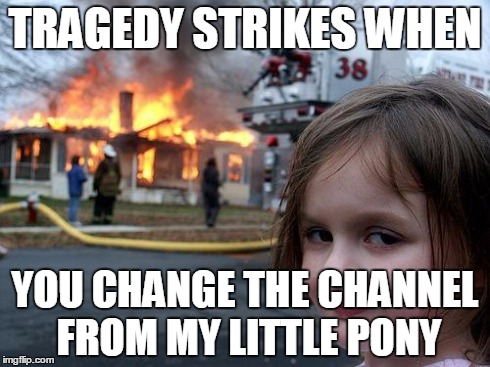 TRAGEDY STRIKES WHEN YOU CHANGE THE CHANNEL FROM MY LITTLE PONY | image tagged in tape | made w/ Imgflip meme maker