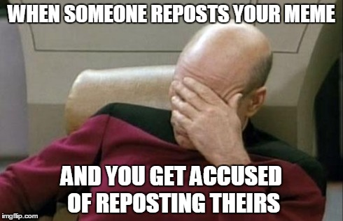 Captain Picard Facepalm Meme | WHEN SOMEONE REPOSTS YOUR MEME AND YOU GET ACCUSED OF REPOSTING THEIRS | image tagged in memes,captain picard facepalm | made w/ Imgflip meme maker