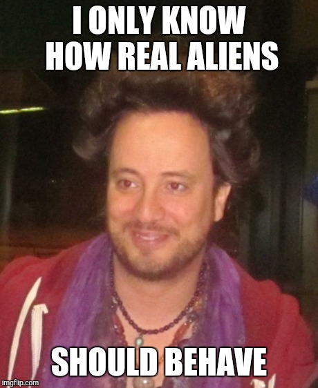 ancient aliens | I ONLY KNOW HOW REAL ALIENS SHOULD BEHAVE | image tagged in ancient aliens | made w/ Imgflip meme maker