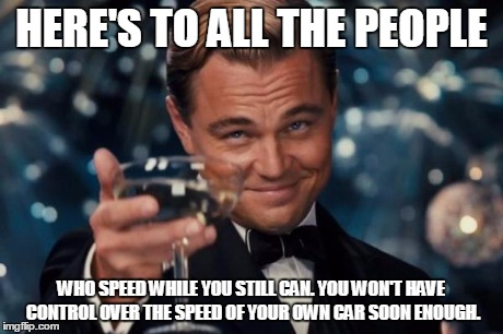 Leonardo Dicaprio Cheers Meme | HERE'S TO ALL THE PEOPLE WHO SPEED WHILE YOU STILL CAN. YOU WON'T HAVE CONTROL OVER THE SPEED OF YOUR OWN CAR SOON ENOUGH. | image tagged in memes,leonardo dicaprio cheers | made w/ Imgflip meme maker