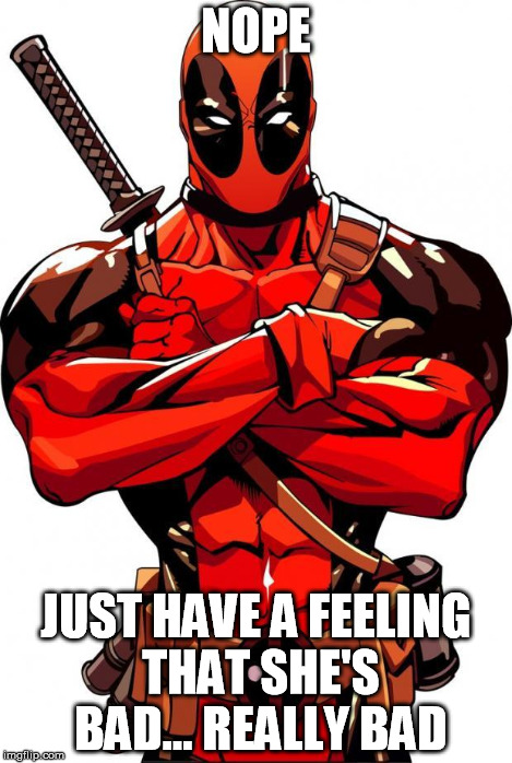 Deadpool | NOPE JUST HAVE A FEELING THAT SHE'S BAD... REALLY BAD | image tagged in deadpool | made w/ Imgflip meme maker