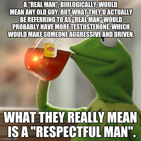 "But Thats None Of My Business Meme | A ""REAL MAN"", BIOLOGICALLY, WOULD MEAN ANY OLD GUY. BUT WHAT THEY'D ACTUALLY BE REFERRING TO AS ""REAL MAN"" WOULD PROBABLY HAVE MORE TESTOSTE 