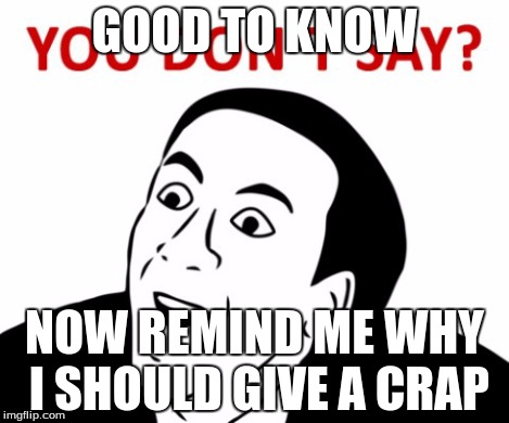 GOOD TO KNOW NOW REMIND ME WHY I SHOULD GIVE A CRAP | made w/ Imgflip meme maker