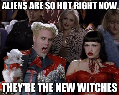 Mugatu So Hot Right Now Meme | ALIENS ARE SO HOT RIGHT NOW THEY'RE THE NEW WITCHES | image tagged in memes,mugatu so hot right now | made w/ Imgflip meme maker