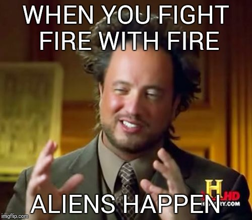 Ancient Aliens Meme | WHEN YOU FIGHT FIRE WITH FIRE ALIENS HAPPEN | image tagged in memes,ancient aliens | made w/ Imgflip meme maker