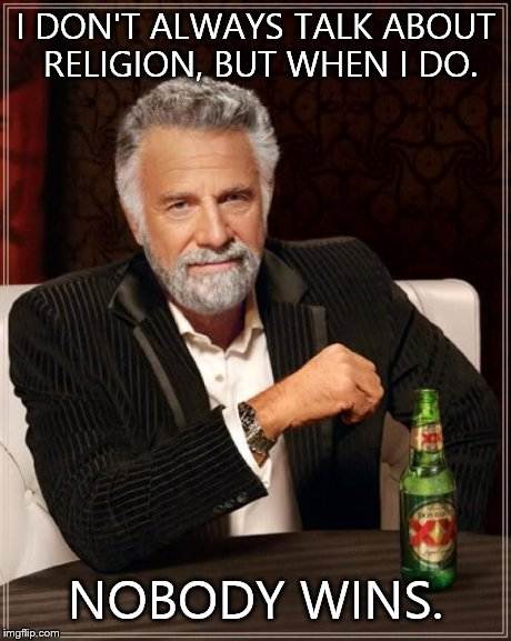 The Most Interesting Man In The World Meme | I DON'T ALWAYS TALK ABOUT RELIGION, BUT WHEN I DO. NOBODY WINS. | image tagged in memes,the most interesting man in the world | made w/ Imgflip meme maker