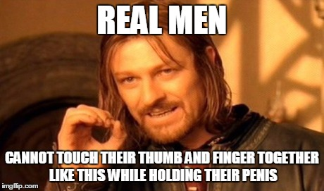 One Does Not Simply Meme | REAL MEN CANNOT TOUCH THEIR THUMB AND FINGER TOGETHER LIKE THIS WHILE HOLDING THEIR P**IS | image tagged in memes,one does not simply | made w/ Imgflip meme maker