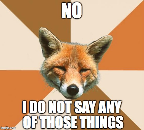 Condescending Fox | NO I DO NOT SAY ANY OF THOSE THINGS | image tagged in condescending fox,what does the fox say | made w/ Imgflip meme maker