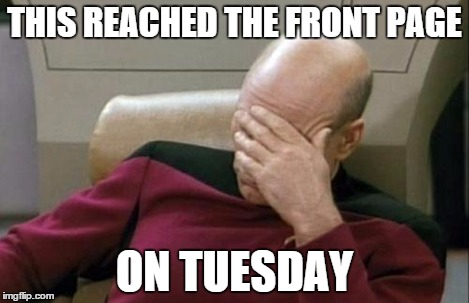 Captain Picard Facepalm Meme | THIS REACHED THE FRONT PAGE ON TUESDAY | image tagged in memes,captain picard facepalm | made w/ Imgflip meme maker