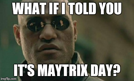 Matrix Morpheus Meme | WHAT IF I TOLD YOU IT'S MAYTRIX DAY? | image tagged in memes,matrix morpheus | made w/ Imgflip meme maker