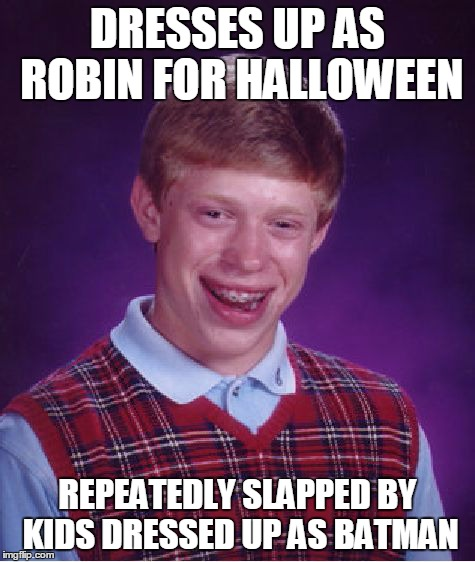 Bad Luck Brian Meme | DRESSES UP AS ROBIN FOR HALLOWEEN REPEATEDLY SLAPPED BY KIDS DRESSED UP AS BATMAN | image tagged in memes,bad luck brian | made w/ Imgflip meme maker