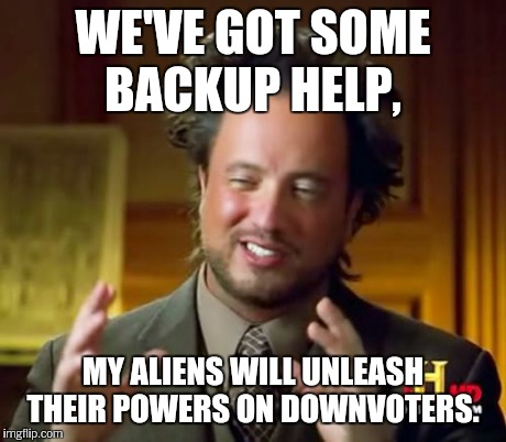 Ancient Aliens Meme | WE'VE GOT SOME BACKUP HELP, MY ALIENS WILL UNLEASH THEIR POWERS ON DOWNVOTERS. | image tagged in memes,ancient aliens | made w/ Imgflip meme maker