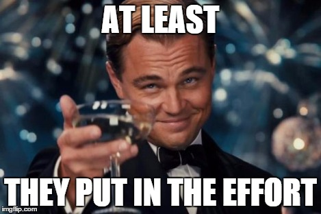 Leonardo Dicaprio Cheers Meme | AT LEAST THEY PUT IN THE EFFORT | image tagged in memes,leonardo dicaprio cheers | made w/ Imgflip meme maker