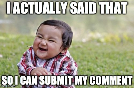I ACTUALLY SAID THAT SO I CAN SUBMIT MY COMMENT | image tagged in memes,evil toddler | made w/ Imgflip meme maker