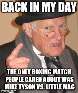 Back In My Day Meme | BACK IN MY DAY THE ONLY BOXING MATCH PEOPLE CARED ABOUT WAS MIKE TYSON VS. LITTLE MAC | image tagged in memes,back in my day | made w/ Imgflip meme maker