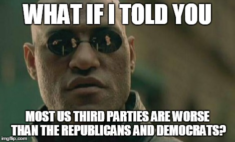 Matrix Morpheus Meme | WHAT IF I TOLD YOU MOST US THIRD PARTIES ARE WORSE THAN THE REPUBLICANS AND DEMOCRATS? | image tagged in memes,matrix morpheus | made w/ Imgflip meme maker