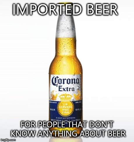 Corona | IMPORTED BEER FOR PEOPLE THAT DON'T KNOW ANYTHING ABOUT BEER | image tagged in memes,corona | made w/ Imgflip meme maker