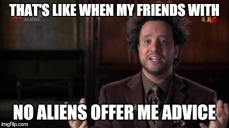 THAT'S LIKE WHEN MY FRIENDS WITH NO ALIENS OFFER ME ADVICE | made w/ Imgflip meme maker