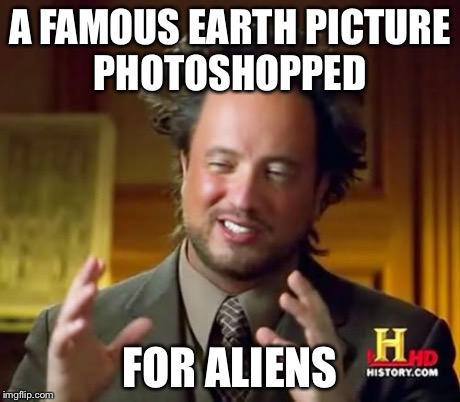Ancient Aliens Meme | A FAMOUS EARTH PICTURE PHOTOSHOPPED FOR ALIENS | image tagged in memes,ancient aliens | made w/ Imgflip meme maker