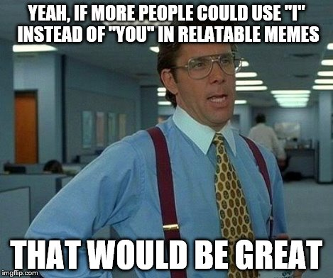"YEAH, IF MORE PEOPLE COULD USE ""I"" INSTEAD OF ""YOU"" IN RELATABLE MEMES THAT WOULD BE GREAT 
