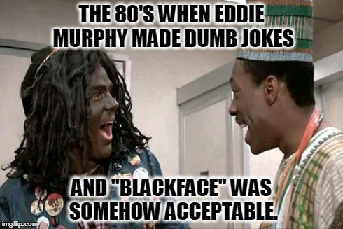 "bad social norms | THE 80'S WHEN EDDIE MURPHY MADE DUMB JOKES AND ""BLACKFACE"" WAS SOMEHOW ACCEPTABLE. 