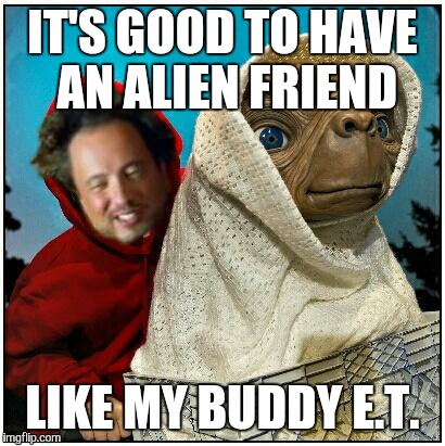 ancient aliens | IT'S GOOD TO HAVE AN ALIEN FRIEND LIKE MY BUDDY E.T. | image tagged in ancient aliens | made w/ Imgflip meme maker