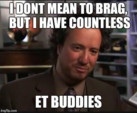 I DONT MEAN TO BRAG, BUT I HAVE COUNTLESS ET BUDDIES | made w/ Imgflip meme maker