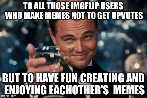 Leonardo Dicaprio Cheers Meme | TO ALL THOSE IMGFLIP USERS WHO MAKE MEMES NOT TO GET UPVOTES BUT TO HAVE FUN CREATING AND ENJOYING EACHOTHER'S  MEMES | image tagged in memes,leonardo dicaprio cheers | made w/ Imgflip meme maker