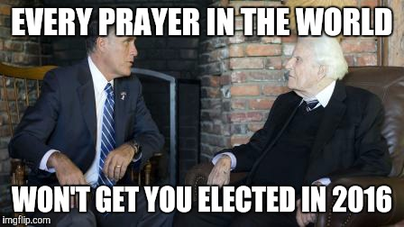 Billy Graham Mitt Romney | EVERY PRAYER IN THE WORLD WON'T GET YOU ELECTED IN 2016 | image tagged in memes,billy graham mitt romney | made w/ Imgflip meme maker