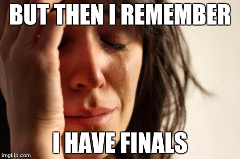 First World Problems Meme | BUT THEN I REMEMBER I HAVE FINALS | image tagged in memes,first world problems | made w/ Imgflip meme maker