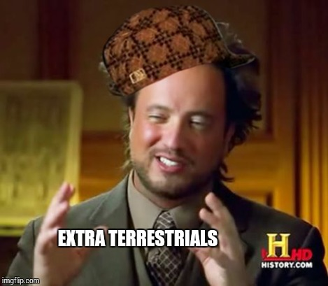 Ancient Aliens Meme | EXTRA TERRESTRIALS | image tagged in memes,ancient aliens,scumbag | made w/ Imgflip meme maker