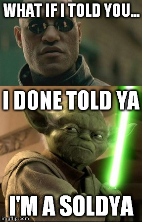 morpheus yoda | WHAT IF I TOLD YOU... I'M A SOLDYA I DONE TOLD YA | image tagged in memes,morpheus,yoda | made w/ Imgflip meme maker