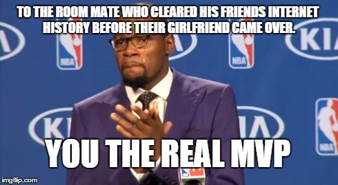 Best room mate ever ! | TO THE ROOM MATE WHO CLEARED HIS FRIENDS INTERNET HISTORY BEFORE THEIR GIRLFRIEND CAME OVER. YOU THE REAL MVP | image tagged in memes,you the real mvp,internet,history,girlfriend | made w/ Imgflip meme maker