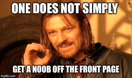One Does Not Simply Meme | ONE DOES NOT SIMPLY GET A NOOB OFF THE FRONT PAGE | image tagged in memes,one does not simply | made w/ Imgflip meme maker