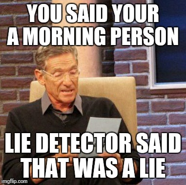 Maury Lie Detector Meme | YOU SAID YOUR A MORNING PERSON LIE DETECTOR SAID THAT WAS A LIE | image tagged in memes,maury lie detector | made w/ Imgflip meme maker