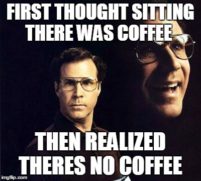 Will Ferrell Meme | FIRST THOUGHT SITTING THERE WAS COFFEE THEN REALIZED THERES NO COFFEE | image tagged in memes,will ferrell | made w/ Imgflip meme maker