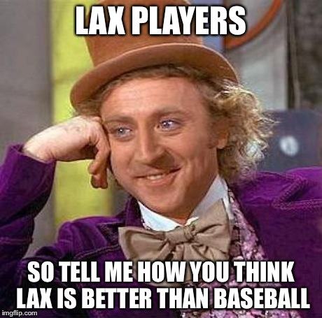 Creepy Condescending Wonka Meme | LAX PLAYERS SO TELL ME HOW YOU THINK LAX IS BETTER THAN BASEBALL | image tagged in memes,creepy condescending wonka | made w/ Imgflip meme maker
