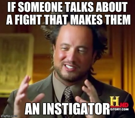 Ancient Aliens Meme | IF SOMEONE TALKS ABOUT A FIGHT THAT MAKES THEM AN INSTIGATOR | image tagged in memes,ancient aliens | made w/ Imgflip meme maker