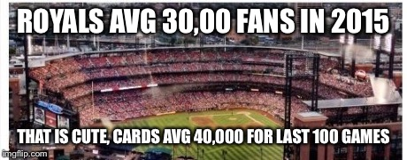ROYALS AVG 30,00 FANS IN 2015 THAT IS CUTE, CARDS AVG 40,000 FOR LAST 100 GAMES | image tagged in cardinals | made w/ Imgflip meme maker
